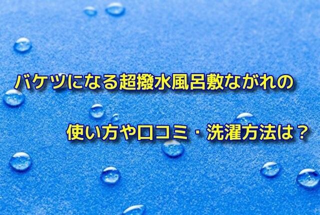 バケツになる超撥水風呂敷ながれの使い方や口コミ・洗濯方法は?