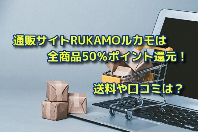 通販サイトRUKAMOルカモは全商品50%ポイント還元!送料や口コミは?